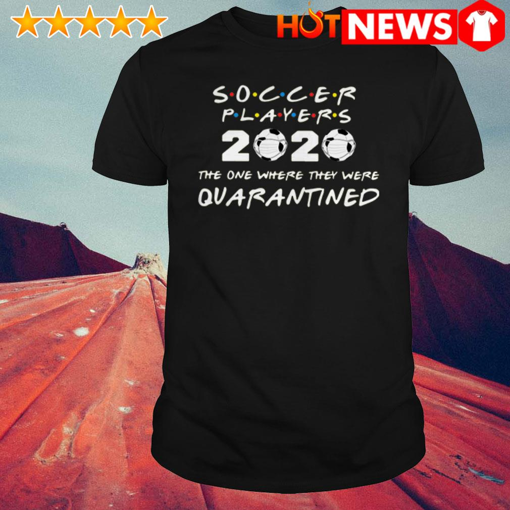 Awesome Friends Soccer players 2020 the one where they were quarantined shirt
