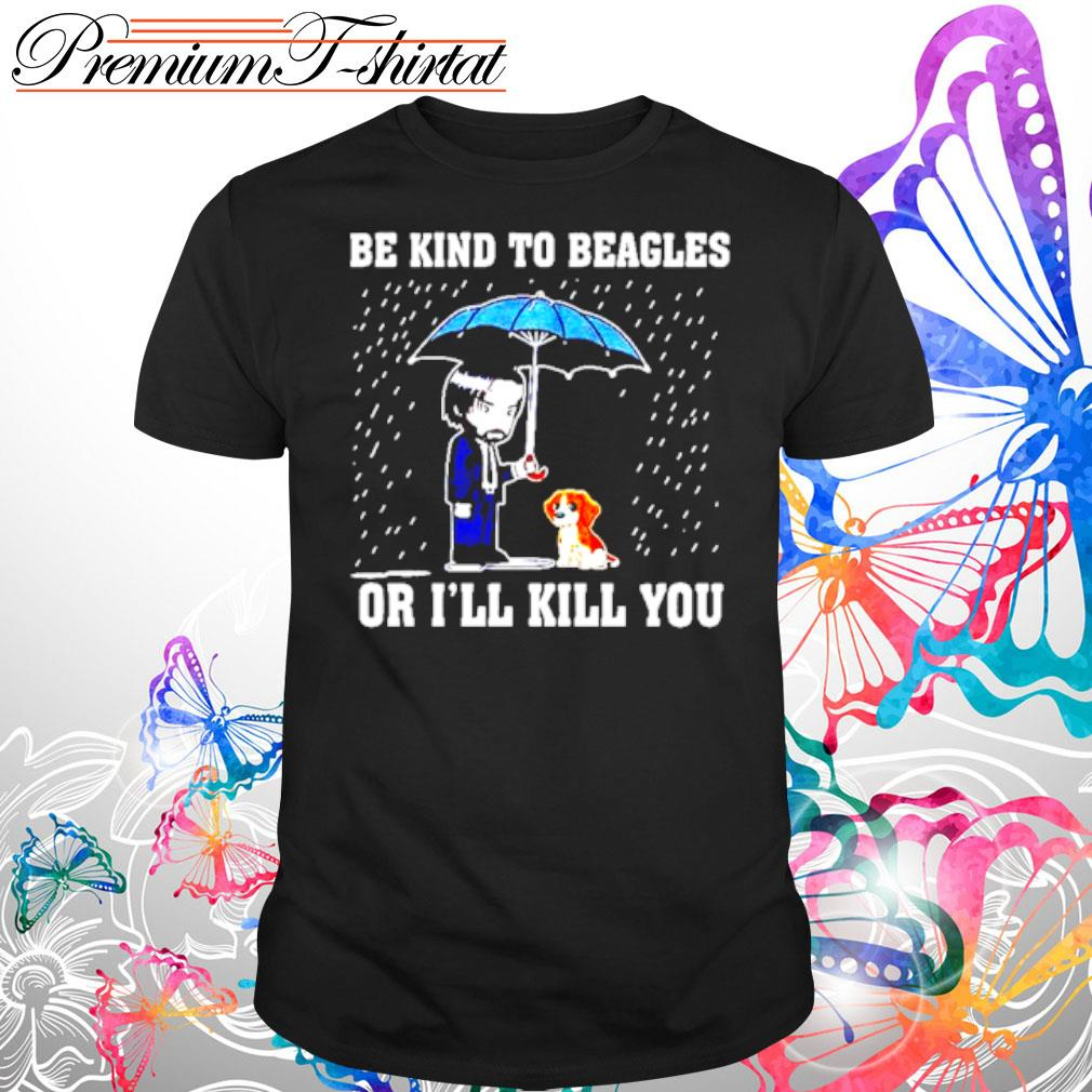 Be kind to Beagles or Ill kill you shirt