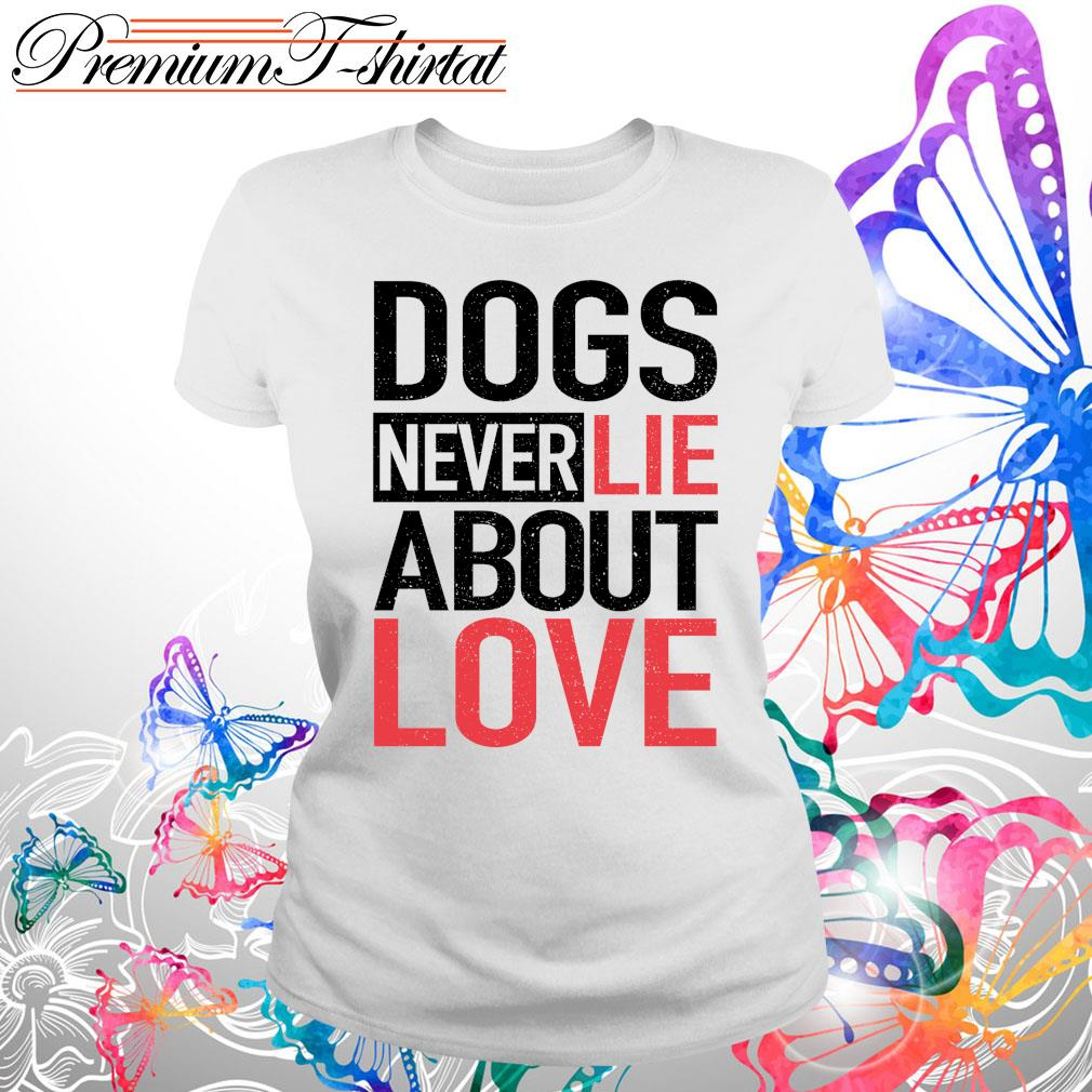 Dogs never lie about love s Ladies tee