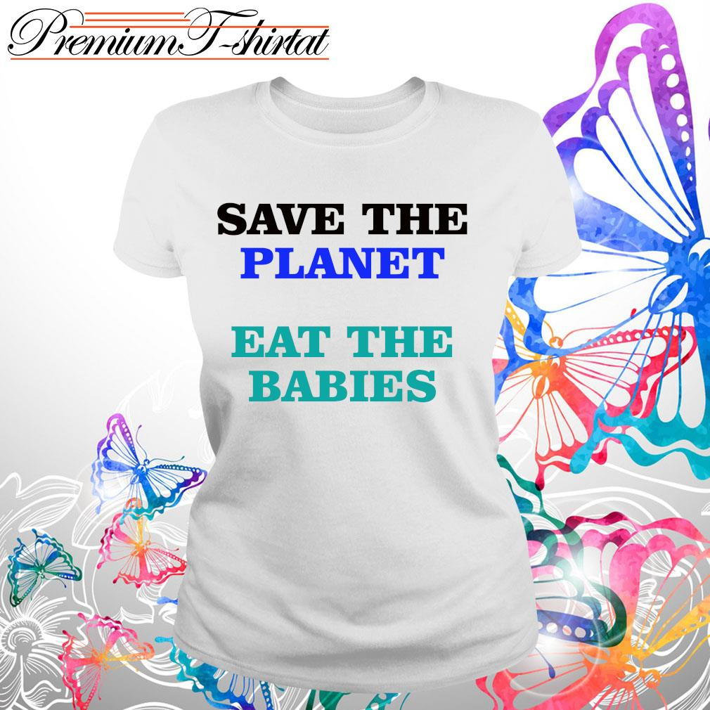 Save the planet eat the babies shirt
