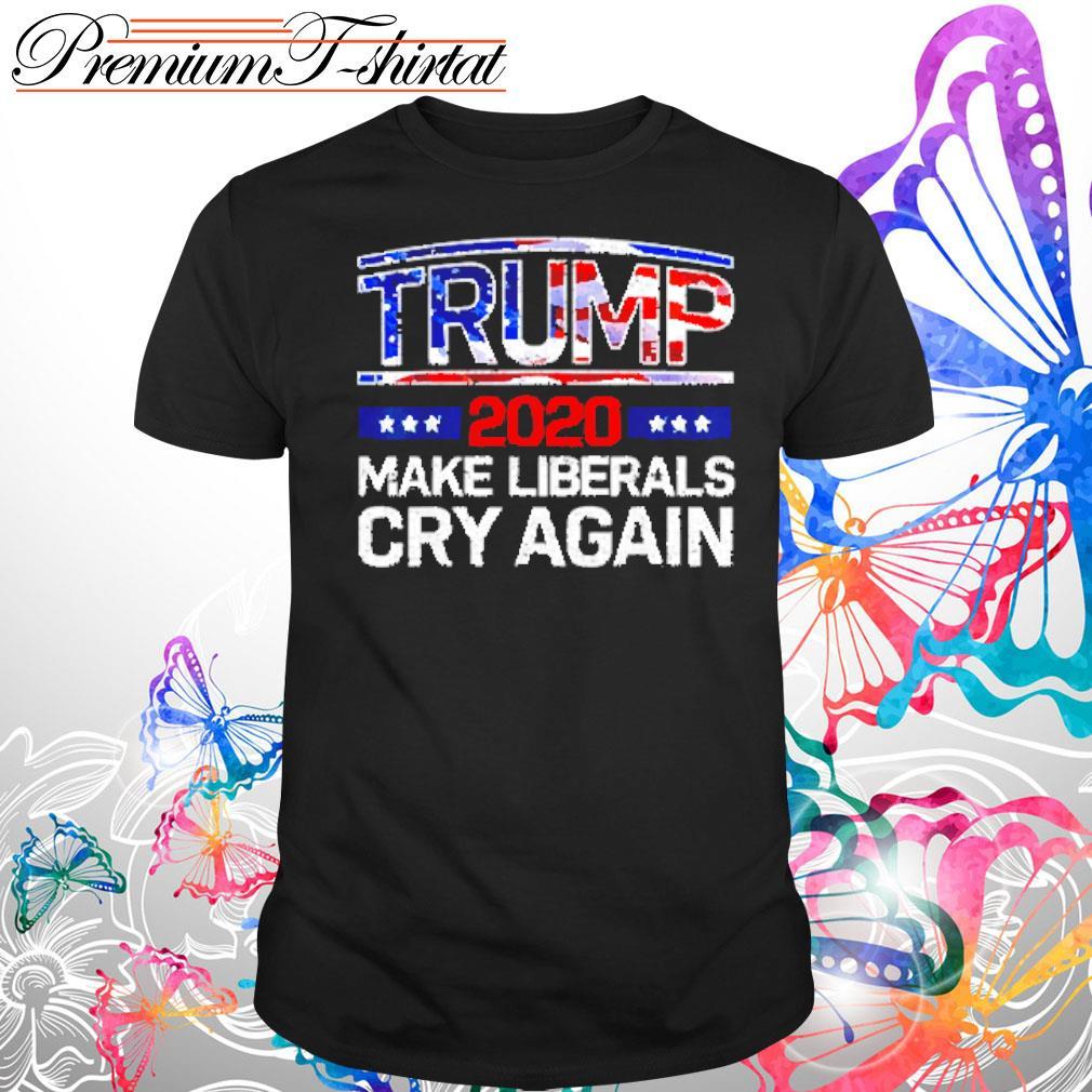 Trump 2020 make liberals cry again s Shirt