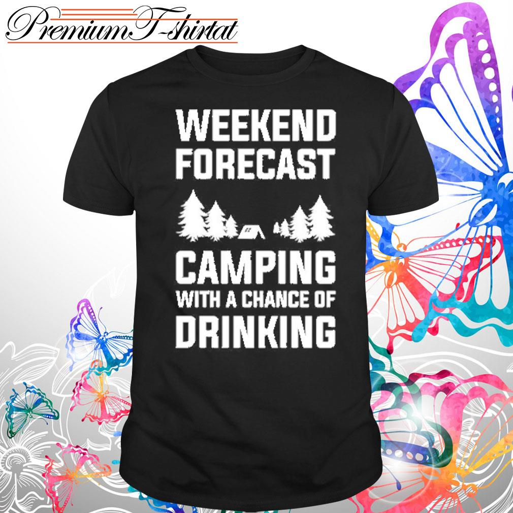 Weekend forecast camping with a chance of drinking s Shirt