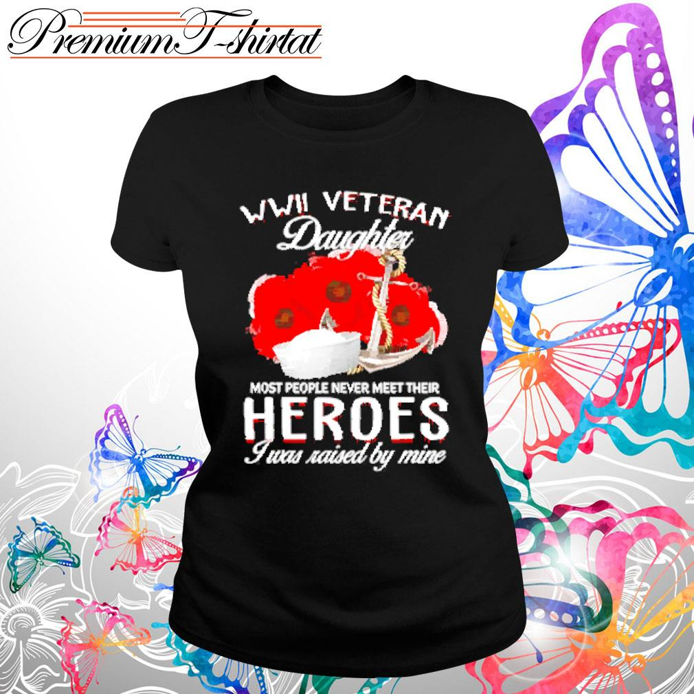 WWII Veteran Daughter most people never meet their heroes I was raised by mine s Ladies tee