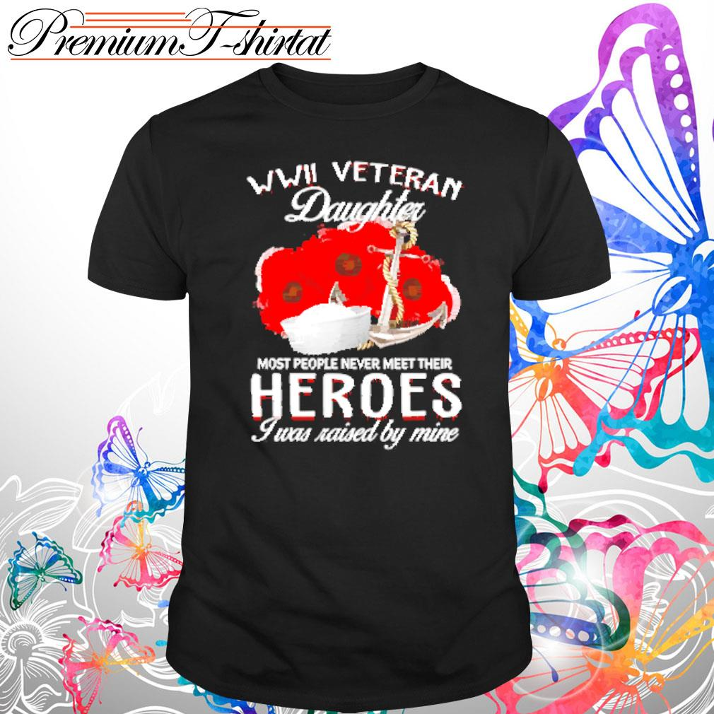 WWII Veteran Daughter most people never meet their heroes I was raised by mine s Shirt